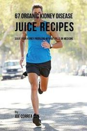 67 Organic Kidney Disease Juice Recipes by Joe Correa