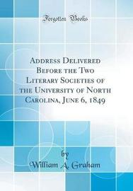 Address Delivered Before the Two Literary Societies of the University of North Carolina, June 6, 1849 (Classic Reprint) by William A Graham