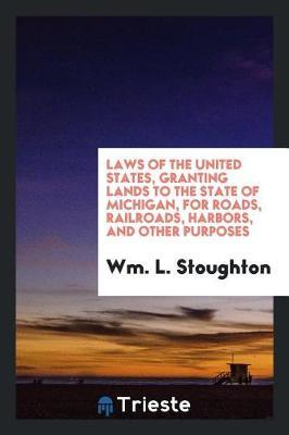 Laws of the United States, Granting Lands to the State of Michigan, for Roads, Railroads, Harbors, and Other Purposes by Wm L Stoughton