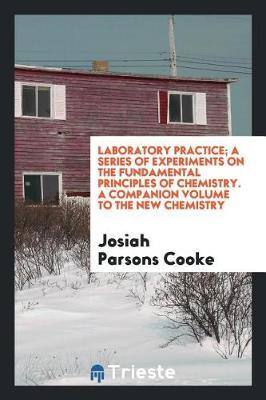 Laboratory Practice; A Series of Experiments on the Fundamental Principles of Chemistry. a Companion Volume to the New Chemistry by Josiah Parsons Cooke