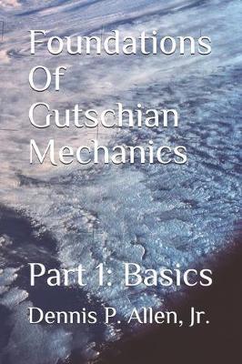 Foundations Of Gutschian Mechanics by Dennis Patrick Allen