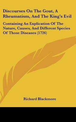 Discourses on the Gout, a Rheumatism, and the King's Evil: Containing an Explication of the Nature, Causes, and Different Species of Those Diseases (1726) by Richard Blackmore