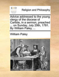 Advice Addressed to the Young Clergy of the Diocese of Carlisle, in a Sermon, Preached ... on Sunday, July 29th, 1781. by William Paley, ... by William Paley