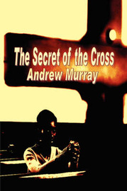 The Secret of the Cross by Andrew Murray image