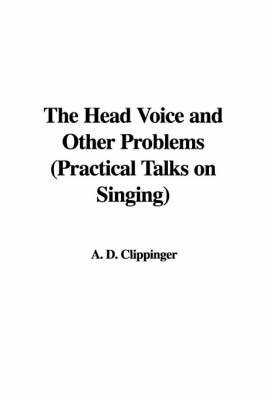 The Head Voice and Other Problems (Practical Talks on Singing) by A. D. Clippinger