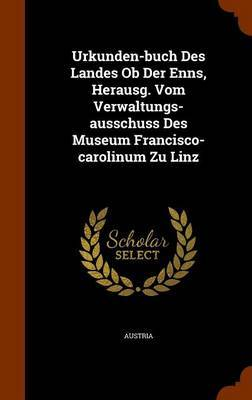 Urkunden-Buch Des Landes OB Der Enns, Herausg. Vom Verwaltungs-Ausschuss Des Museum Francisco-Carolinum Zu Linz
