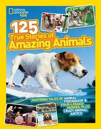 125 True Stories of Amazing Animals by National Geographic Kids Magazine