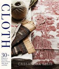 Cloth: 30+ Projects to Sew from Linen, Cotton, Silk, Wool, and Hide by Cassandra Ellis