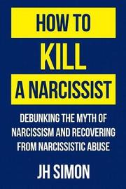 How to Kill a Narcissist by J H Simon