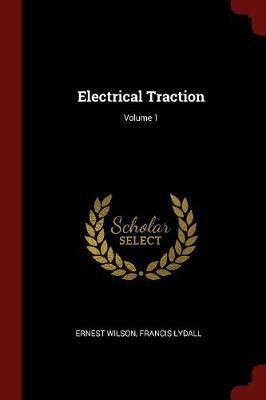 Electrical Traction; Volume 1 by Ernest Wilson image
