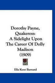 Dorothy Payne, Quakeress: A Sidelight Upon the Career of Dolly Madison (1909) by Ella Kent Barnard