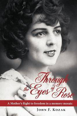 Through the Eyes of Rose: A Mother's Flight to Freedom in a Memory Mosaic by John Kozak