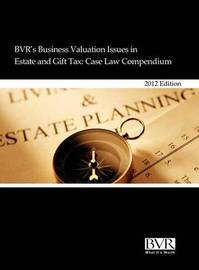 BVR's Business Valuation Issues in Estate and Gift Tax: Case Law Compendium, 2012 Edition
