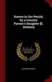 Scenes in Our Parish, by a Country Parson's Daughter [E. Holmes] by Elizabeth Holmes