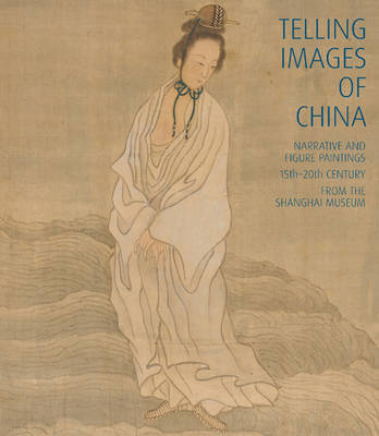 Telling Images of China: Narrative and Figure Paintings, 15th-20th Century from the Shanghai Museum by Shane McCausland