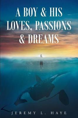 A Boy and His Loves, Passions and Dreams by Jeremy L Haye