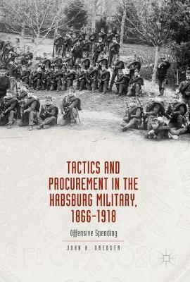 Tactics and Procurement in the Habsburg Military, 1866-1918 by John A. Dredger