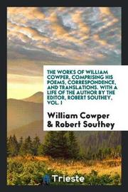 The Works of William Cowper, Comprising His Poems, Correspondence, and Translations. with a Life of the Author by the Editor, Robert Southey, Vol. I by William Cowper