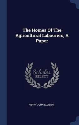 The Homes of the Agricultural Labourers, a Paper by Henry John Ellison image