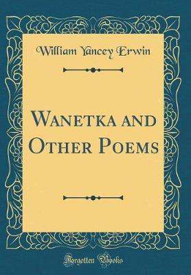 Wanetka and Other Poems (Classic Reprint) by William Yancey Erwin