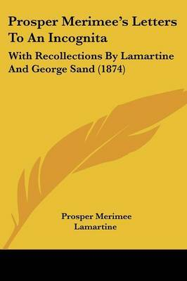 Prosper Merimee's Letters To An Incognita: With Recollections By Lamartine And George Sand (1874) by Prosper Merimee image