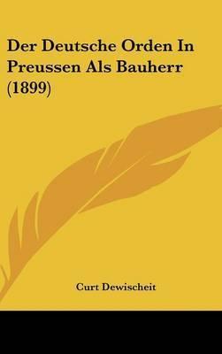 Der Deutsche Orden in Preussen ALS Bauherr (1899) by Curt Dewischeit