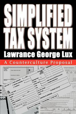 Simplified Tax System: A Counterculture Proposal by Lawrance George Lux