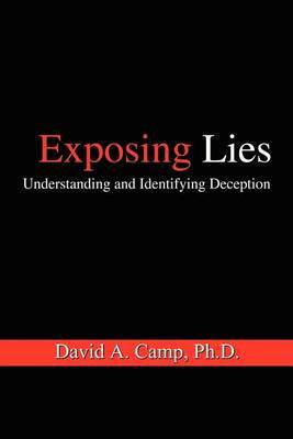 Exposing Lies: Understanding and Identifying Deception by David A. Camp Ph.D. image
