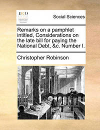 Remarks on a Pamphlet Intitled, Considerations on the Late Bill for Paying the National Debt, &c. Number I. by Christopher Robinson