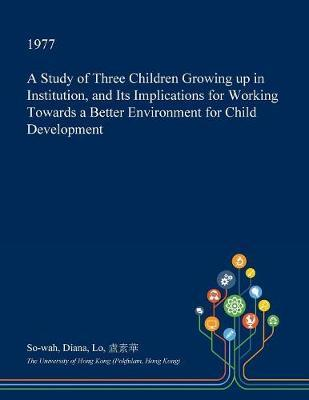 A Study of Three Children Growing Up in Institution, and Its Implications for Working Towards a Better Environment for Child Development by So-Wah Diana Lo