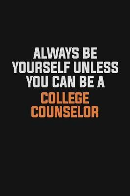 Always Be Yourself Unless You Can Be A College Counselor by Camila Cooper