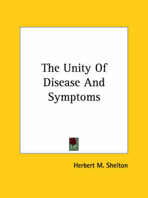 The Unity Of Disease And Symptoms by Herbert M Shelton
