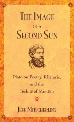 The Image of a Second Sun: Plato on Poetry, Rhetoric, and the Techne of Mimesis by Jeff Mitscherling image