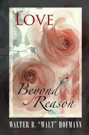 Love Beyond Reason by Walter B Walt Hofmann