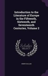 Introduction to the Literature of Europe in the Fifteenth, Sixteenth, and Seventeenth Centuries, Volume 2 by Henry Hallam