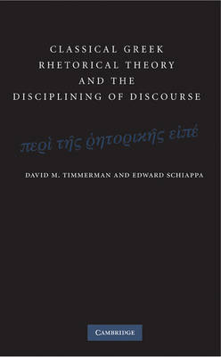 Classical Greek Rhetorical Theory and the Disciplining of Discourse by David M. Timmerman