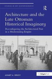 Architecture and the Late Ottoman Historical Imaginary by Ahmet A. Ersoy
