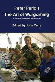 Peter Perla's the Art of Wargaming a Guide for Professionals and Hobbyists by Peter Perla