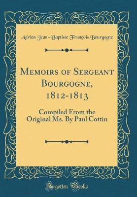 Memoirs of Sergeant Bourgogne, 1812-1813 by Adrien Jean Bourgogne