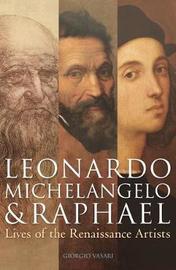 Leonardo, Michelangelo & Raphael by Giorgio Vasari