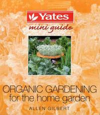 Organic Gardening for the Home Garden by Allen Gilbert