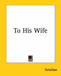 To His Wife by . Tertullian
