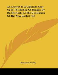 An Answer to a Calumny Cast Upon the Bishop of Bangor, by Dr. Sherlock, at the Conclusion of His New Book (1718) by Benjamin Hoadly