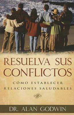 Resuelva Sus Conflictos: Como Establecer Relaciones Saludables by Alan Godwin