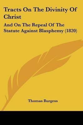 Tracts on the Divinity of Christ: And on the Repeal of the Statute Against Blasphemy (1820) by Thomas Burgess