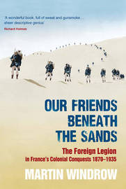 Our Friends Beneath the Sands: The Foreign Legion in France's Colonial Conquests 1870-1935 by Martin Windrow