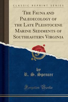 The Fauna and Paleoecology of the Late Pleistocene Marine Sediments of Southeastern Virginia (Classic Reprint) by R S Spencer