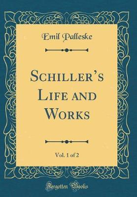 Schiller's Life and Works, Vol. 1 of 2 (Classic Reprint) by Emil Palleske