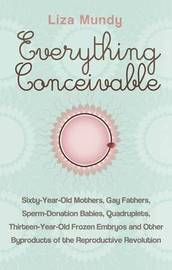 Everything Conceivable: How Assisted Reproduction is Changing Men, Women and the World by Liza Mundy image