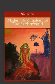 Madur - A Kingdom of the Earthenworld by Nari Goebel